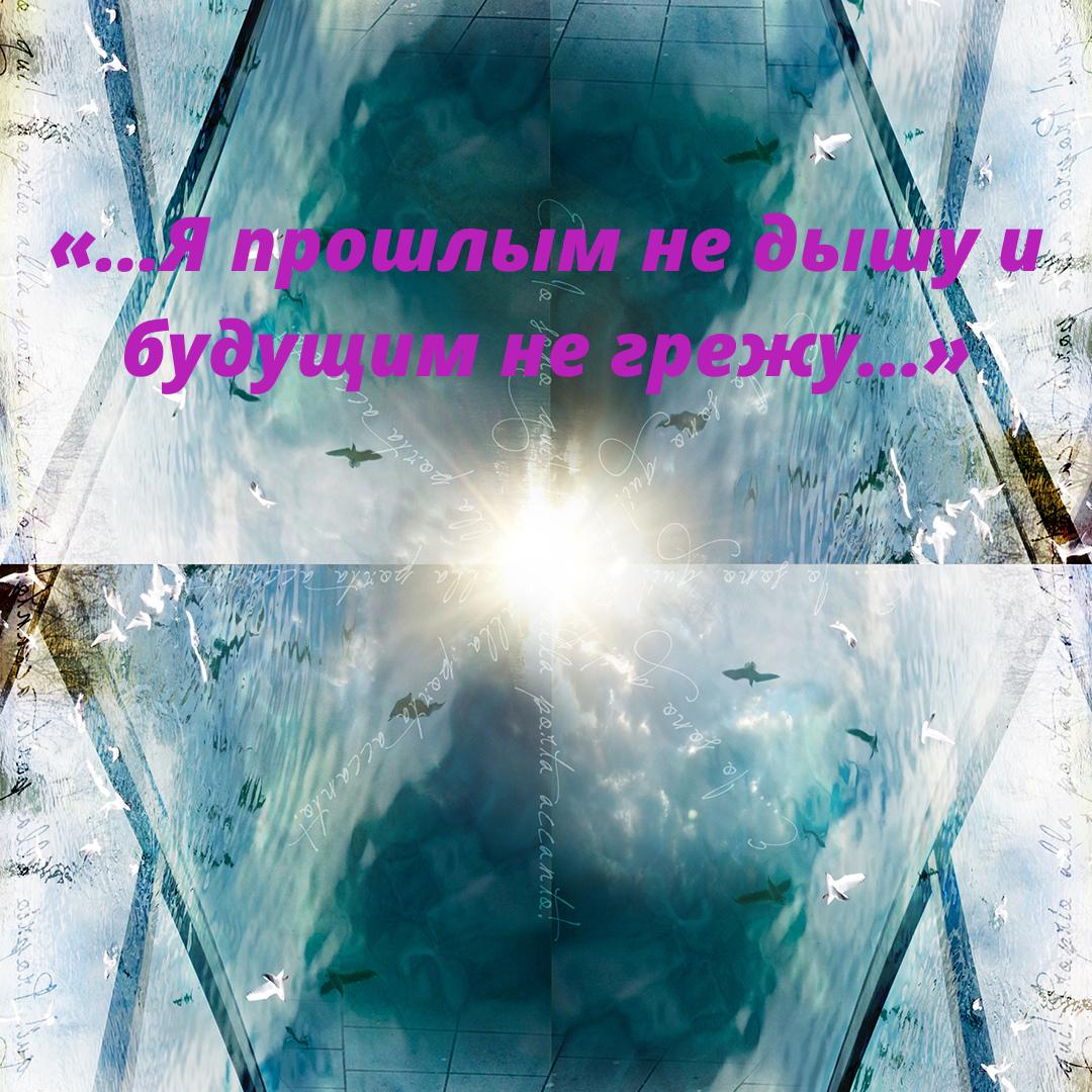 «…Я прошлым не дышу и будущим не грежу…»